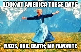 Look At All These Meme | LOOK AT AMERICA THESE DAYS NAZIS, KKK, DEATH; MY FAVORITE | image tagged in memes,look at all these | made w/ Imgflip meme maker