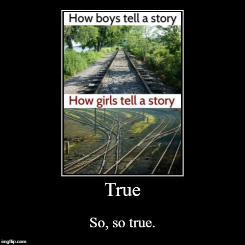 How boys tell stories V.S. how girls tell them. | True | So, so true. | image tagged in funny,demotivationals,fails,boys,girls,trains | made w/ Imgflip demotivational maker