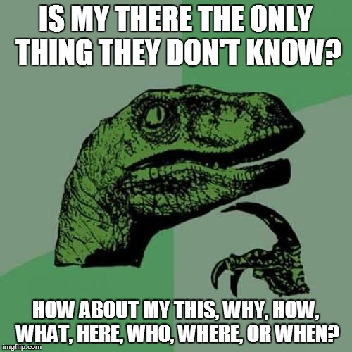 Philosoraptor Meme | IS MY THERE THE ONLY THING THEY DON'T KNOW? HOW ABOUT MY THIS, WHY, HOW, WHAT, HERE, WHO, WHERE, OR WHEN? | image tagged in memes,philosoraptor | made w/ Imgflip meme maker