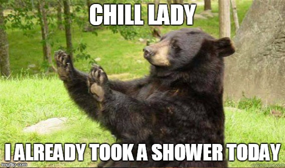CHILL LADY I ALREADY TOOK A SHOWER TODAY | made w/ Imgflip meme maker