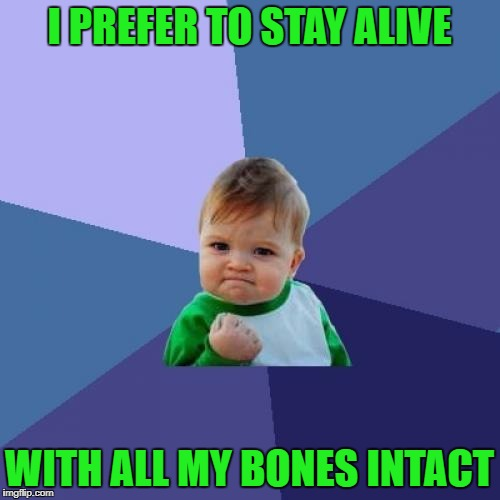 Success Kid Meme | I PREFER TO STAY ALIVE WITH ALL MY BONES INTACT | image tagged in memes,success kid | made w/ Imgflip meme maker