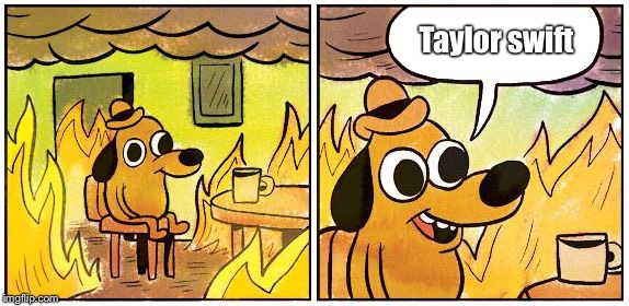 This is Fine (Blank) | Taylor swift | image tagged in this is fine blank,AdviceAnimals | made w/ Imgflip meme maker