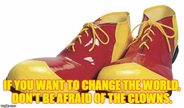 Clown Shoes | IF YOU WANT TO CHANGE THE WORLD, DON'T BE AFRAID OF THE CLOWNS. | image tagged in clown shoes | made w/ Imgflip meme maker