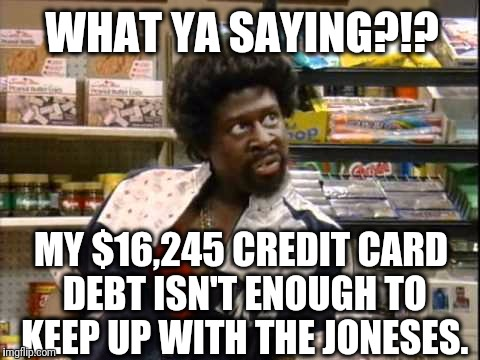 WHAT YA SAYING?!? MY $16,245 CREDIT CARD DEBT ISN'T ENOUGH TO KEEP UP WITH THE JONESES. | image tagged in bigger sized jerome | made w/ Imgflip meme maker