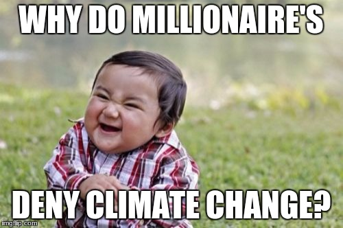 Evil Toddler Meme | WHY DO MILLIONAIRE'S DENY CLIMATE CHANGE? | image tagged in memes,evil toddler | made w/ Imgflip meme maker