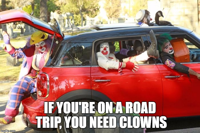 IF YOU'RE ON A ROAD TRIP, YOU NEED CLOWNS | image tagged in clown car | made w/ Imgflip meme maker