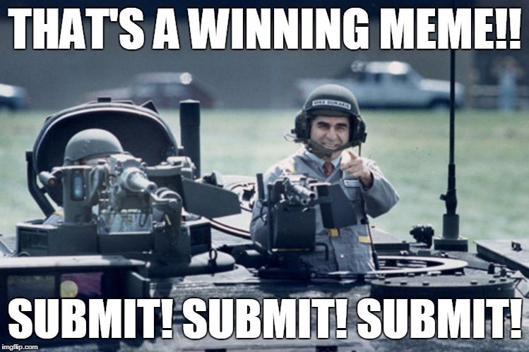 Dukakis Tank | THAT'S A WINNING MEME!! SUBMIT! SUBMIT! SUBMIT! | image tagged in dukakis tank | made w/ Imgflip meme maker