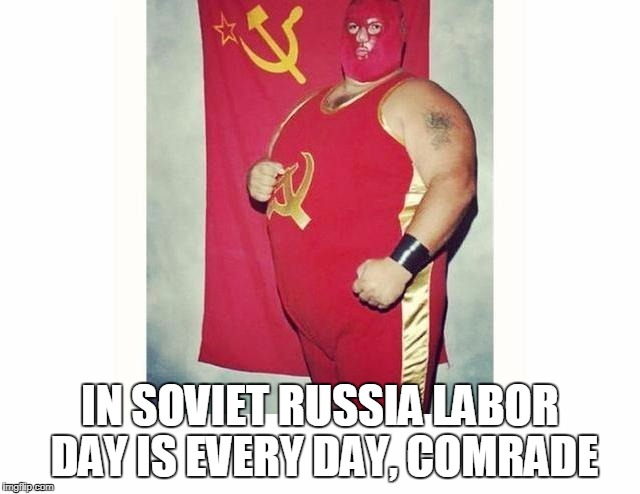 IN SOVIET RUSSIA LABOR DAY IS EVERY DAY, COMRADE | made w/ Imgflip meme maker
