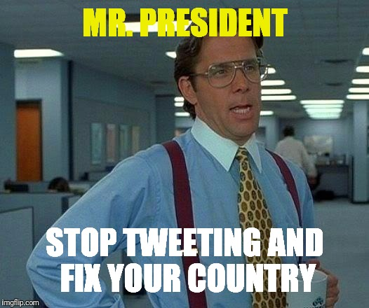 That Would Be Great Meme | MR. PRESIDENT STOP TWEETING AND FIX YOUR COUNTRY | image tagged in memes,that would be great | made w/ Imgflip meme maker