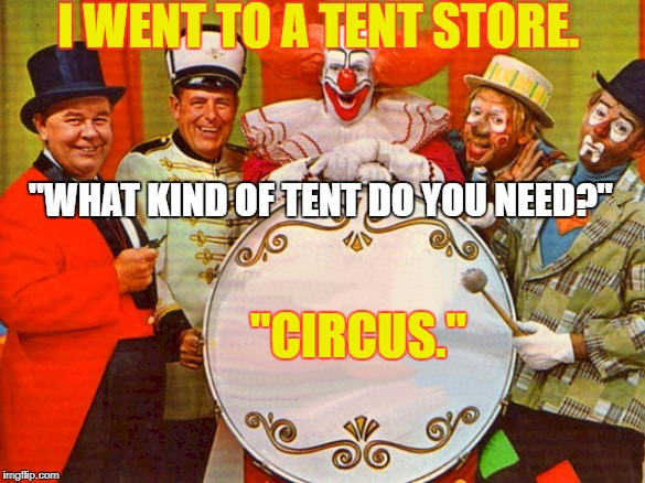 "circus | I WENT TO A TENT STORE. ""CIRCUS."" ""WHAT KIND OF TENT DO YOU NEED?"" 