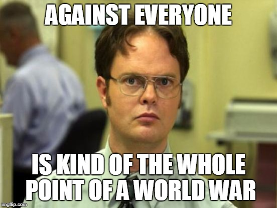 AGAINST EVERYONE IS KIND OF THE WHOLE POINT OF A WORLD WAR | made w/ Imgflip meme maker