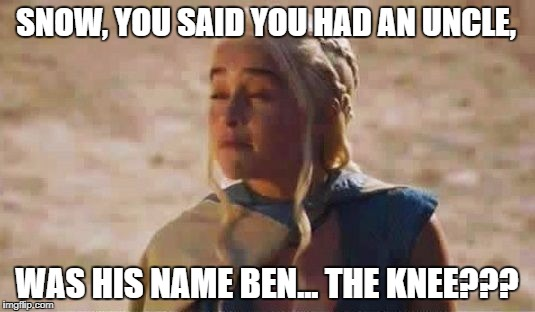 Mocking Khaleesi | SNOW, YOU SAID YOU HAD AN UNCLE, WAS HIS NAME BEN... THE KNEE??? | image tagged in mocking khaleesi | made w/ Imgflip meme maker