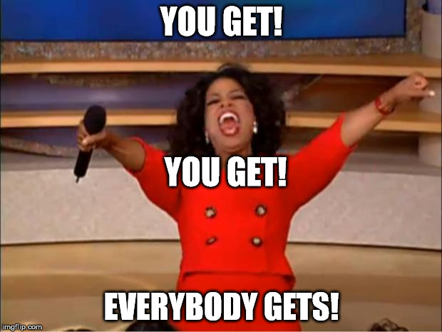 Oprah You Get A Meme | YOU GET! EVERYBODY GETS! YOU GET! | image tagged in memes,oprah you get a | made w/ Imgflip meme maker