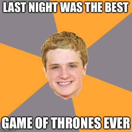 Game Of Clones | LAST NIGHT WAS THE BEST GAME OF THRONES EVER | image tagged in memes,advice peeta,game of thrones,bottom,punk | made w/ Imgflip meme maker
