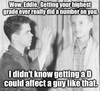 Wow, Eddie,  Getting your highest grade ever really did a number on you. I didn't know getting a D could affect a guy like that. | made w/ Imgflip meme maker