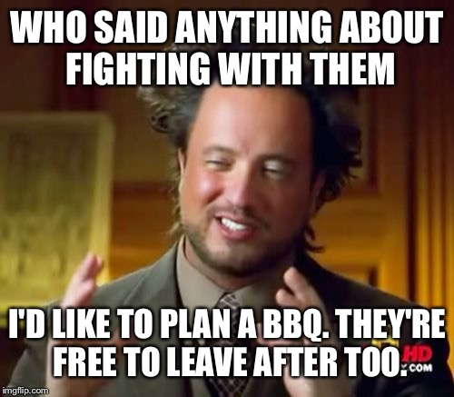 Ancient Aliens Meme | WHO SAID ANYTHING ABOUT FIGHTING WITH THEM I'D LIKE TO PLAN A BBQ. THEY'RE FREE TO LEAVE AFTER TOO. | image tagged in memes,ancient aliens | made w/ Imgflip meme maker