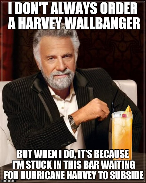 Texas Bartenders Report A Sudden Deluge Of Orders | I DON'T ALWAYS ORDER A HARVEY WALLBANGER BUT WHEN I DO, IT'S BECAUSE I'M STUCK IN THIS BAR WAITING FOR HURRICANE HARVEY TO SUBSIDE | image tagged in hurricane harvey,harvey wallbanger,memes | made w/ Imgflip meme maker