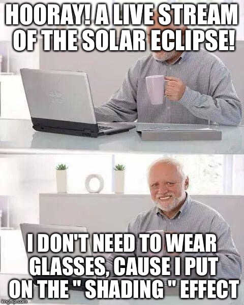 "Hide the Pain Harold Meme | HOORAY! A LIVE STREAM OF THE SOLAR ECLIPSE! I DON'T NEED TO WEAR GLASSES, CAUSE I PUT ON THE "" SHADING "" EFFECT 