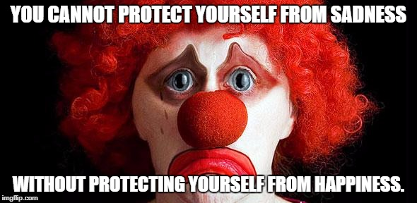 Sad clown | YOU CANNOT PROTECT YOURSELF FROM SADNESS WITHOUT PROTECTING YOURSELF FROM HAPPINESS. | image tagged in sad clown | made w/ Imgflip meme maker