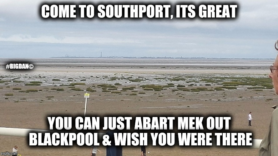 COME TO SOUTHPORT, ITS GREAT YOU CAN JUST ABART MEK OUT BLACKPOOL & WISH YOU WERE THERE #BIGDAN© | image tagged in southports a shithole | made w/ Imgflip meme maker