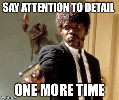 Say That Again I Dare You Meme | SAY ATTENTION TO DETAIL ONE MORE TIME | image tagged in memes,say that again i dare you | made w/ Imgflip meme maker
