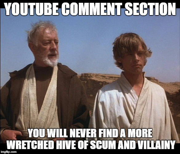 Obi Wan Mos Eisley Spaceport you will never find a more wretched | YOUTUBE COMMENT SECTION YOU WILL NEVER FIND A MORE WRETCHED HIVE OF SCUM AND VILLAINY | image tagged in obi wan mos eisley spaceport you will never find a more wretched | made w/ Imgflip meme maker