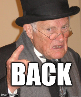 Back In My Day Meme | BACK | image tagged in memes,back in my day | made w/ Imgflip meme maker