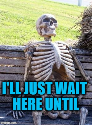Waiting Skeleton Meme | I'LL JUST WAIT HERE UNTIL | image tagged in memes,waiting skeleton | made w/ Imgflip meme maker