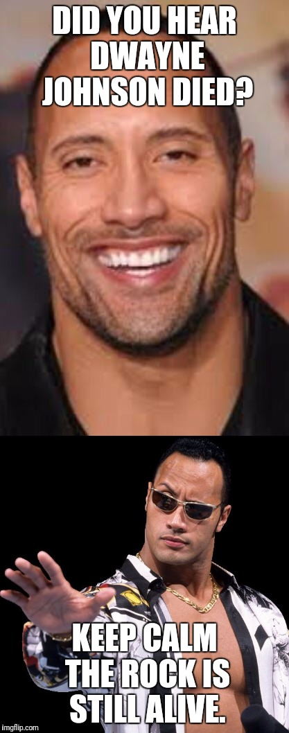Do you smell what The Rock is cookin'... | DID YOU HEAR DWAYNE JOHNSON DIED? KEEP CALM THE ROCK IS STILL ALIVE. | image tagged in dwayne johnson,the rock,funny,facebook problems,internet trolls,original meme | made w/ Imgflip meme maker