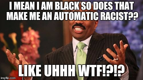 Steve Harvey Meme | I MEAN I AM BLACK SO DOES THAT MAKE ME AN AUTOMATIC RACIST?? LIKE UHHH WTF!?!? | image tagged in memes,steve harvey | made w/ Imgflip meme maker