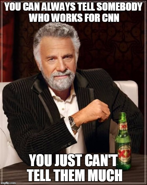 The Most Interesting Man In The World Meme | YOU CAN ALWAYS TELL SOMEBODY WHO WORKS FOR CNN YOU JUST CAN'T TELL THEM MUCH | image tagged in memes,the most interesting man in the world | made w/ Imgflip meme maker