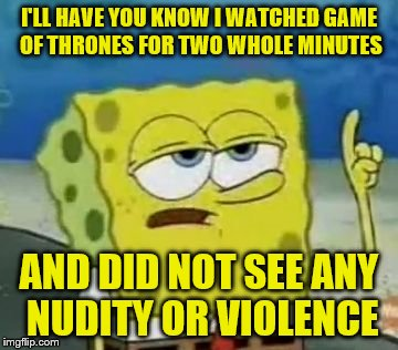 Ill Have You Know Spongebob Meme | I'LL HAVE YOU KNOW I WATCHED GAME OF THRONES FOR TWO WHOLE MINUTES AND DID NOT SEE ANY NUDITY OR VIOLENCE | image tagged in memes,ill have you know spongebob | made w/ Imgflip meme maker