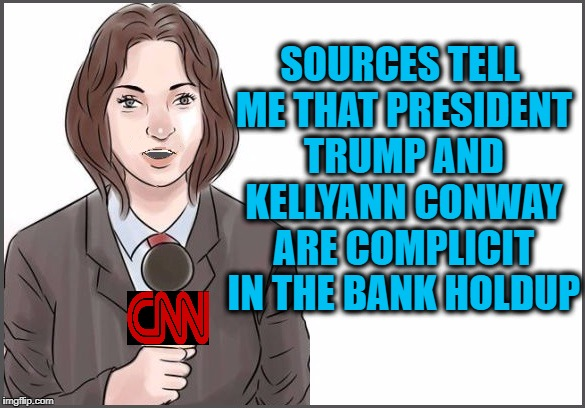 reporter | SOURCES TELL ME THAT PRESIDENT TRUMP AND KELLYANN CONWAY ARE COMPLICIT IN THE BANK HOLDUP | image tagged in reporter | made w/ Imgflip meme maker