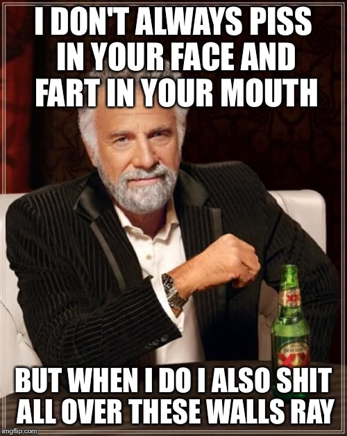 Talk dirty to me...fave scene from scary movie | I DON'T ALWAYS PISS IN YOUR FACE AND FART IN YOUR MOUTH BUT WHEN I DO I ALSO SHIT ALL OVER THESE WALLS RAY | image tagged in memes,the most interesting man in the world,scary movie,ray,dirty | made w/ Imgflip meme maker