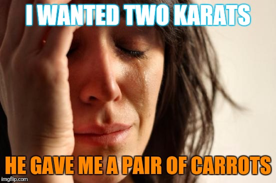 First World Problems Meme | I WANTED TWO KARATS HE GAVE ME A PAIR OF CARROTS | image tagged in memes,first world problems | made w/ Imgflip meme maker
