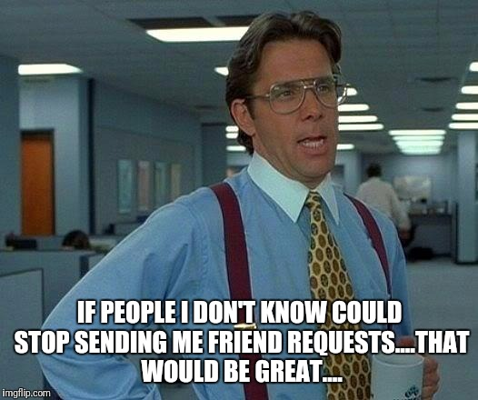 That Would Be Great Meme | IF PEOPLE I DON'T KNOW COULD STOP SENDING ME FRIEND REQUESTS....THAT WOULD BE GREAT.... | image tagged in memes,that would be great | made w/ Imgflip meme maker