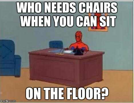 Spiderman Computer Desk Meme | WHO NEEDS CHAIRS WHEN YOU CAN SIT ON THE FLOOR? | image tagged in memes,spiderman computer desk,spiderman | made w/ Imgflip meme maker