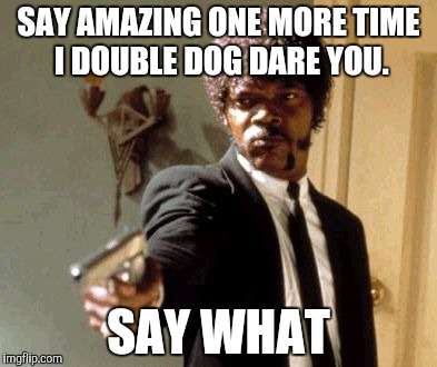 Say That Again I Dare You Meme | SAY AMAZING ONE MORE TIME I DOUBLE DOG DARE YOU. SAY WHAT | image tagged in memes,say that again i dare you | made w/ Imgflip meme maker