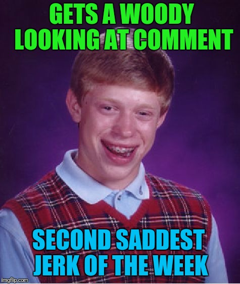 Bad Luck Brian Meme | GETS A WOODY LOOKING AT COMMENT SECOND SADDEST JERK OF THE WEEK | image tagged in memes,bad luck brian | made w/ Imgflip meme maker