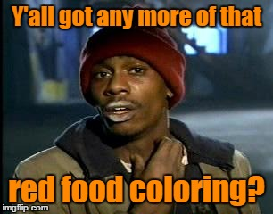 Y'all got any more of that red food coloring? | made w/ Imgflip meme maker