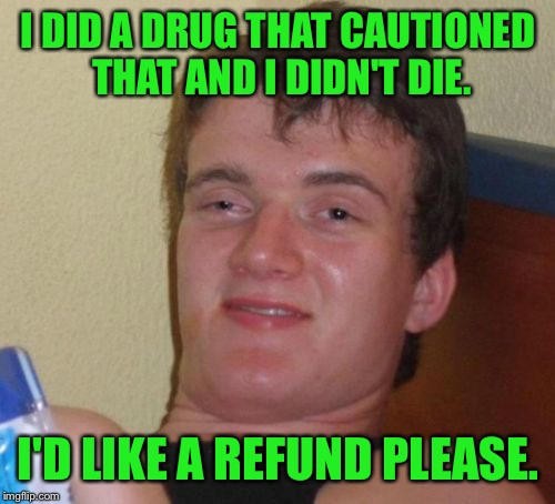 10 Guy Meme | I DID A DRUG THAT CAUTIONED THAT AND I DIDN'T DIE. I'D LIKE A REFUND PLEASE. | image tagged in memes,10 guy | made w/ Imgflip meme maker