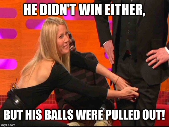 HE DIDN'T WIN EITHER, BUT HIS BALLS WERE PULLED OUT! | made w/ Imgflip meme maker
