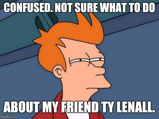 Futurama Fry Meme | CONFUSED. NOT SURE WHAT TO DO ABOUT MY FRIEND TY LENALL. | image tagged in memes,futurama fry | made w/ Imgflip meme maker