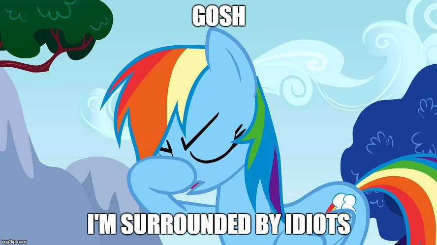 GOSH I'M SURROUNDED BY IDIOTS | image tagged in disappointed rainbow dash | made w/ Imgflip meme maker