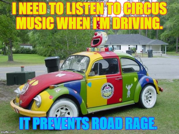 I NEED TO LISTEN TO CIRCUS MUSIC WHEN I'M DRIVING. IT PREVENTS ROAD RAGE. | image tagged in clown car | made w/ Imgflip meme maker