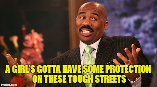 Steve Harvey Meme | A GIRL'S GOTTA HAVE SOME PROTECTION ON THESE TOUGH STREETS | image tagged in memes,steve harvey | made w/ Imgflip meme maker