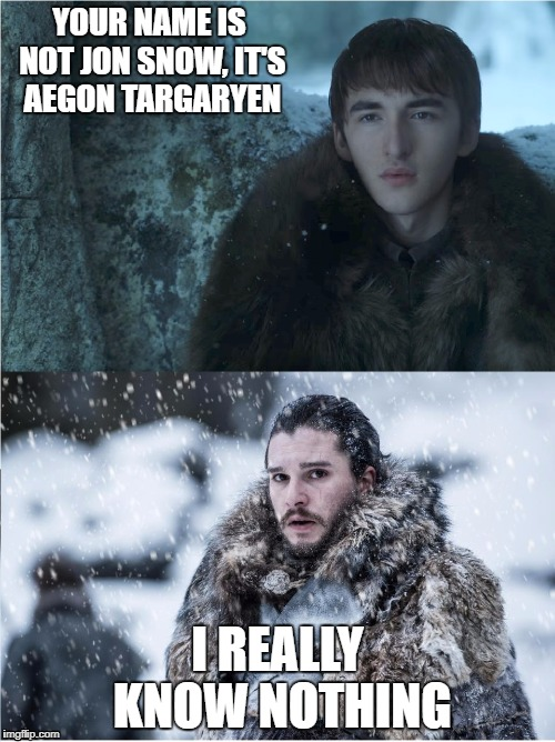 Next Season on GOT | YOUR NAME IS NOT JON SNOW, IT'S AEGON TARGARYEN I REALLY KNOW NOTHING | image tagged in game of thrones,jon snow,bran stark | made w/ Imgflip meme maker
