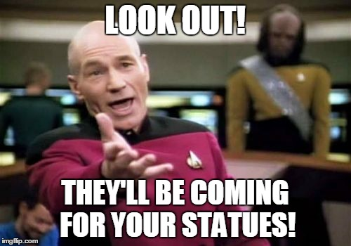 Picard Wtf Meme | LOOK OUT! THEY'LL BE COMING FOR YOUR STATUES! | image tagged in memes,picard wtf | made w/ Imgflip meme maker
