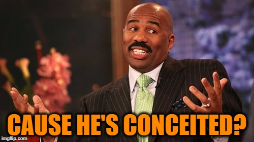 Steve Harvey Meme | CAUSE HE'S CONCEITED? | image tagged in memes,steve harvey | made w/ Imgflip meme maker