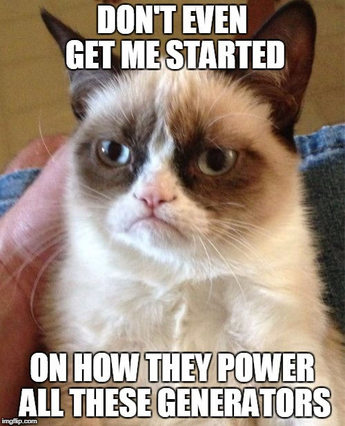 Grumpy Cat Meme | DON'T EVEN GET ME STARTED ON HOW THEY POWER ALL THESE GENERATORS | image tagged in memes,grumpy cat | made w/ Imgflip meme maker